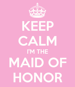 Poster: KEEP CALM I'M THE MAID OF HONOR