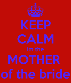 Poster: KEEP CALM im the MOTHER   of the bride