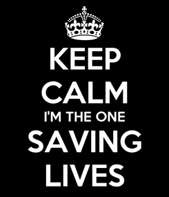 Poster: KEEP CALM I'M THE ONE SAVING LIVES