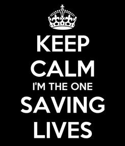 Poster: KEEP CALM I'M THE ONE SAVING LIVES