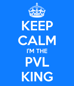 Poster: KEEP CALM I'M THE PVL KING