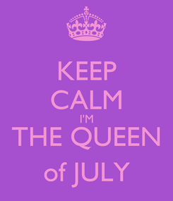 Poster: KEEP CALM I'M THE QUEEN of JULY