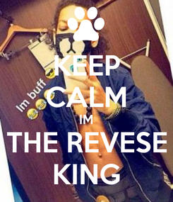 Poster: KEEP CALM IM THE REVESE KING