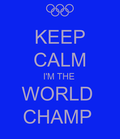 Poster: KEEP CALM I'M THE  WORLD  CHAMP