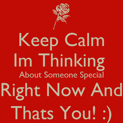Poster: Keep Calm Im Thinking  About Someone Special Right Now And Thats You! :)