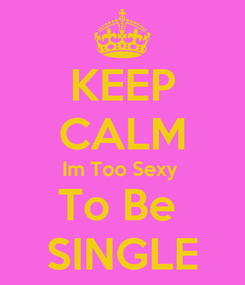 Poster: KEEP CALM Im Too Sexy  To Be  SINGLE