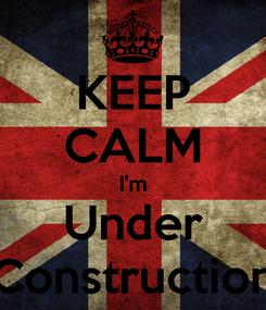 Poster: KEEP CALM I'm Under Construction