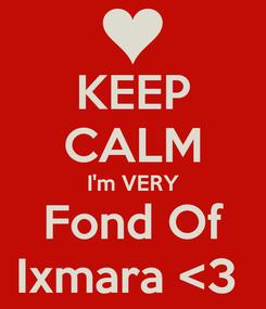 Poster: KEEP CALM I'm VERY Fond Of Ixmara <3
