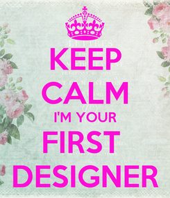 Poster: KEEP CALM I'M YOUR FIRST  DESIGNER