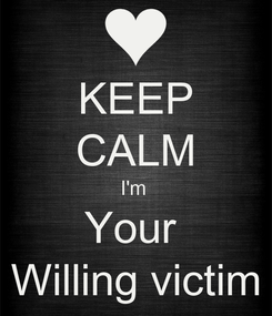 Poster: KEEP CALM I'm  Your  Willing victim