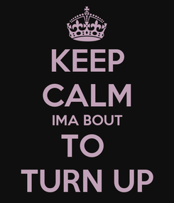 Poster: KEEP CALM IMA BOUT TO  TURN UP