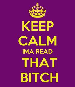 Poster: KEEP CALM IMA READ  THAT  BITCH