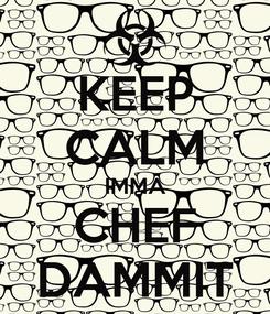 Poster: KEEP CALM IMMA CHEF DAMMIT