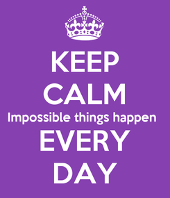 Poster: KEEP CALM Impossible things happen  EVERY DAY