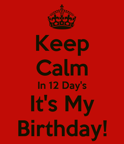 Poster: Keep Calm In 12 Day's It's My Birthday!