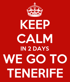 Poster: KEEP CALM IN 2 DAYS WE GO TO TENERIFE