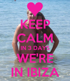 Poster: KEEP CALM IN 3 DAYS WE'RE IN IBIZA