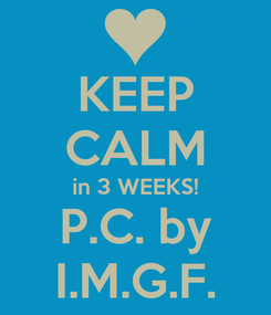 Poster: KEEP CALM in 3 WEEKS! P.C. by I.M.G.F.