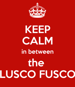 Poster: KEEP CALM in between the  LUSCO FUSCO