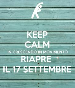 Poster: KEEP CALM IN CRESCENDO IN MOVIMENTO RIAPRE  IL 17 SETTEMBRE