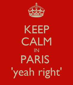 Poster: KEEP CALM IN PARIS  'yeah right'