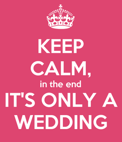 Poster: KEEP CALM, in the end IT'S ONLY A WEDDING