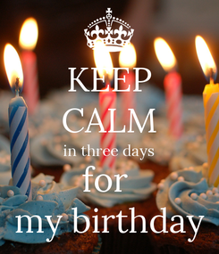 Poster: KEEP CALM in three days for  my birthday
