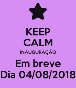 Poster: KEEP CALM INAUGURAÇÃO Em breve Dia 04/08/2018