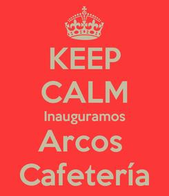 Poster: KEEP CALM Inauguramos Arcos  Cafetería