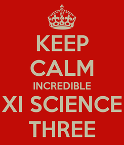 Poster: KEEP CALM INCREDIBLE XI SCIENCE THREE