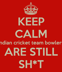 Poster: KEEP CALM Indian cricket team bowlers ARE STILL SH*T