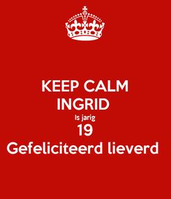 Poster: KEEP CALM INGRID  Is jarig 19 Gefeliciteerd lieverd