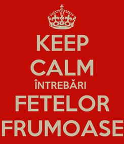 Poster: KEEP CALM ÎNTREBĂRI  FETELOR FRUMOASE