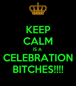 Poster: KEEP CALM IS A  CELEBRATION BITCHES!!!!