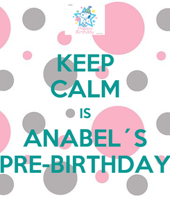 Poster: KEEP CALM IS ANABEL´S PRE-BIRTHDAY