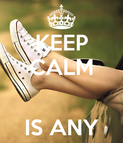 Poster: KEEP CALM   IS ANY