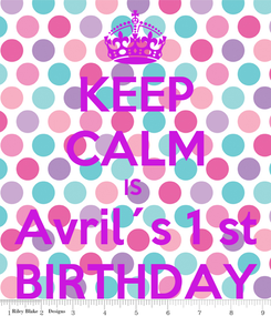 Poster: KEEP CALM IS  Avril´s 1 st BIRTHDAY