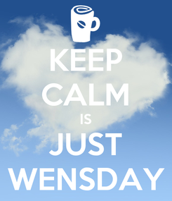 Poster: KEEP CALM IS JUST WENSDAY