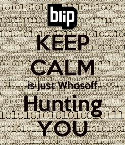 Poster: KEEP CALM is just Whosoff Hunting YOU