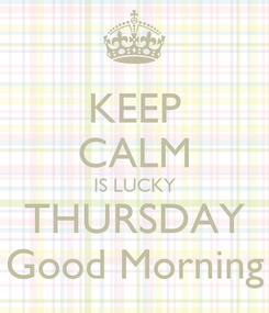 Poster: KEEP CALM IS LUCKY THURSDAY Good Morning