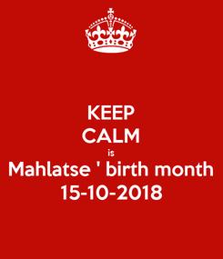Poster: KEEP CALM is Mahlatse ' birth month 15-10-2018