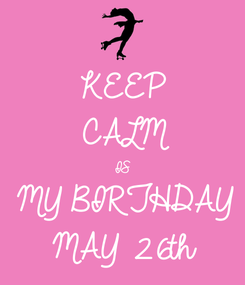 Poster: KEEP  CALM IS  MY BIRTHDAY MAY 26th