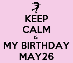 Poster: KEEP CALM IS  MY BIRTHDAY MAY26