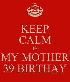 Poster: KEEP CALM IS MY MOTHER 39 BIRTHAY