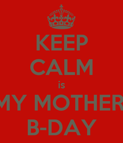 Poster: KEEP CALM is MY MOTHER  B-DAY