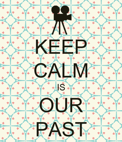 Poster: KEEP CALM IS OUR PAST