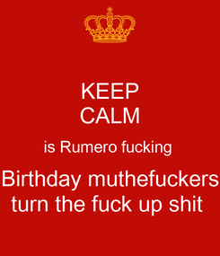 Poster: KEEP CALM is Rumero fucking  Birthday muthefuckers turn the fuck up shit