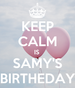 Poster: KEEP CALM IS  SAMY'S BIRTHEDAY