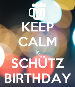 Poster: KEEP CALM is SCHÜTZ BIRTHDAY
