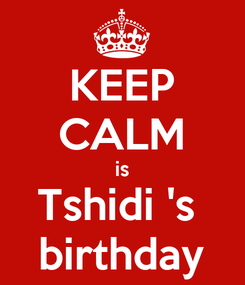 Poster: KEEP CALM is Tshidi 's  birthday